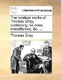 Poetical Works of Thomas Gray, Containing His Odes, Miscellanies, and C