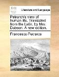 Petrarch's View of Human Life Translated from the Latin, by Mrs Dobson a New Edition
