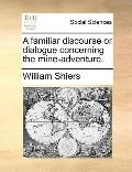 Familiar Discourse or Dialogue Concerning the Mine-Adventure