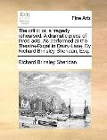 Critic : Or, a tragedy rehearsed. A dramatic piece of three acts. As performed at the Theatr...