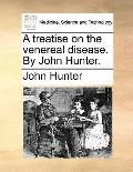 treatise on the venereal disease. by John Hunter