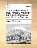 Island Princess a Tragi-Comedy Written by Mr Francis Beaumont, and Mr John Fletcher