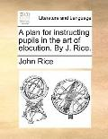 Plan for Instructing Pupils in the Art of Elocution by J Rice