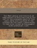 The Priviledges and practice of parliaments in England collected out of the common lawes of ...