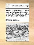 Catalogue of Thirty Thousand Volumes, of Several Libraries Just Purchas'D : Particularly the...