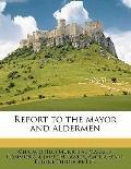 Report to the Mayor and Aldermen