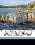 Manual for Medical Officers, Being a Guide to the Duties of Army Medical Officers