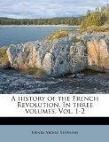 A history of the French Revolution. In three volumes. Vol. 1-2