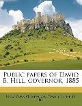 Public Papers of David B Hill, Governor 1885