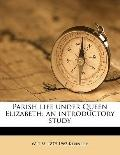 Parish Life under Queen Elizabeth : An introductory Study
