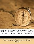Of the Nature of Things; a Metrical Translation