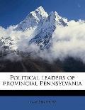 Political Leaders of Provincial Pennsylvani