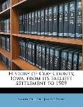 History of Clay County, Iowa, from Its Earliest Settlement To 1909