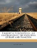 Inquisitio Philosophic : An examination of the principles of Kant and Hamilton