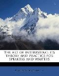 Art of Interesting; Its Theory and Practice for Speakers and Writers