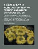 A history of the monetary systems of France, and other European states; containing an accoun...