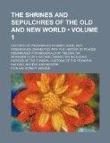 The Shrines and Sepulchres of the Old and New World (Volume 1 ); Records of Pilgrimages in M...