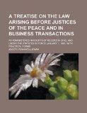 A Treatise on the Law Arising Before Justices of the Peace and in Business Transactions; As ...