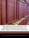 To amend and extend the Higher Education Act of 1965, and for other purposes.