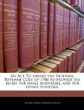 An Act To amend the Internal Revenue Code of 1986 to provide tax relief for small businesses...