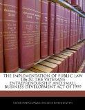 THE IMPLEMENTATION OF PUBLIC LAW 106-50, THE VETERANS ENTREPRENEURSHIP AND SMALL BUSINESS DE...