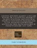 A divine antidote against a devilish poyson, or, A scriptural answer to an anti-scriptural a...
