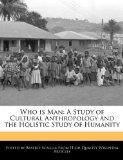 Who is Man: A Study of Cultural Anthropology and the Holistic Study of Humanity