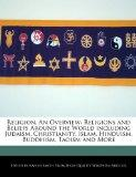 Religion, An Overview: Religions and Beliefs Around the World including Judaism, Christianit...