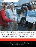 Bbc : The Unauthorized Guide to the Legacy of the British Broadcasting Corporation