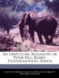 An Unofficial Biography of Peter Hill Beard: Photographing Africa