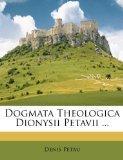 Dogmata Theologica Dionysii Petavii ... (Italian Edition)