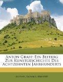 Anton Graff; Ein Beitrag Zur Kunstgeschichte Des Achtzehnten Jahrhunderts (German Edition)