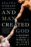 And Man Created God : A History of the World at the Time of Jesus