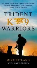 Trident K9 Warriors : My Tale from the Training Ground to the Battlefield with Elite Navy SE...