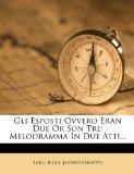 Gli Esposti Ovvero Eran Due Or Son Tre: Melodramma In Due Atti... (Italian Edition)