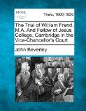 The Trial of William Frend, M.A. And Fellow of Jesus College, Cambridge in the Vice-Chancell...