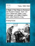 A State of the Dispute Between Sir Robert Clayton, Bart. Sir John Gresham, Bart. Lady Gresha...