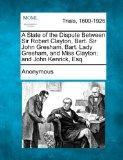 A State of the Dispute Between Sir Robert Clayton, Bart. Sir John Gresham, Bart. Lady Gresha...
