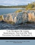 The Works Of John Robinson: Pastor Of The Pilgrim Fathers, Volume 1...
