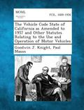 The Vehicle Code State of California as Amended to 1957 and Other Statutes Relating to the U...