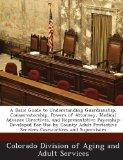 A Basic Guide to Understanding Guardianship, Conservatorship, Powers of Attorney, Medical Ad...
