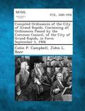 Compiled Ordinances of the City of Grand Rapids, Containing All Ordinances Passed by the Com...