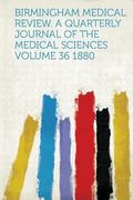 Birmingham Medical Review. a Quarterly Journal of the Medical Sciences Volume 36 1880