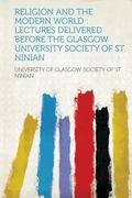 Religion and the Modern World : Lectures Delivered Before the Glasgow University Society of ...