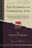 The Elements of Commercial Law: Containing a Concise and Logical Exposition of the Rules Rel...