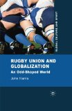 Rugby Union and Globalization: An Odd-Shaped World (Global Culture and Sport Series)
