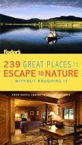 Fodor's 239 Great Places To Escape to Nature Without Roughing It From Rustic Cabins To Luxur...