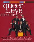 Queer Eye for the Straight Guy The Fab 5's Guide to Looking Better, Cooking Better, Dressing...