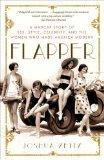 Flapper A Madcap Story of Sex, Style, Celebrity, And the Women Who Made America Modern