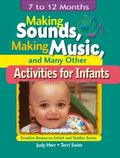 Making Sounds, Making Music, and Many Other Activities for Infants 7 To 12 Months